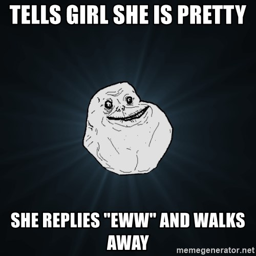 """Forever Alone - tells girl she is pretty she replies """"eww"""" and walks away"""