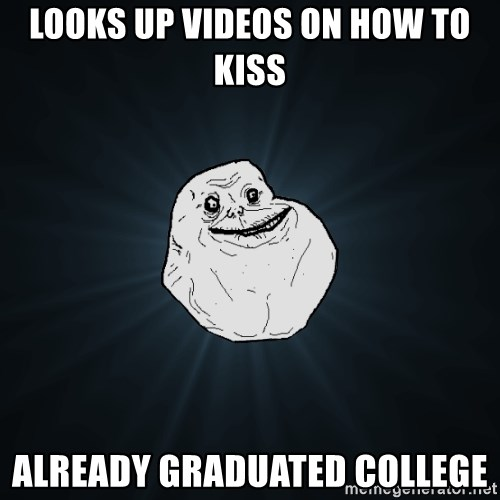Forever Alone - looks up videos on how to kiss ALREADY graduated college