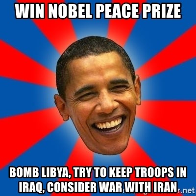 Obama - win nobel peace prize bomb libya, try to keep troops in iraq, consider war with iran