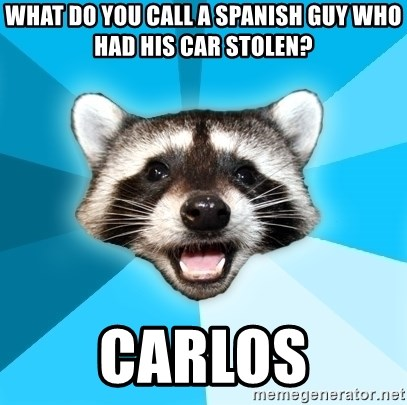 Lame Pun Coon - what do you call a spanish guy who had his car stolen? carlos