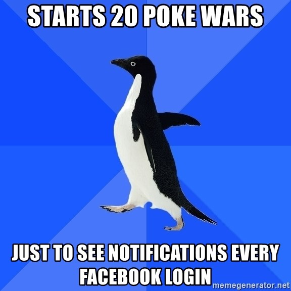 Socially Awkward Penguin - starts 20 poke wars just to see notifications every facebook login
