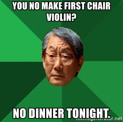 High Expectations Asian Father - You no make first chair violin? no dinner tonight.
