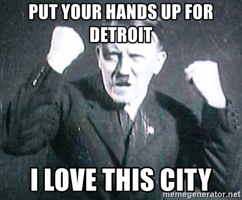 Successful Hitler - put your hands up for detroit i love this city