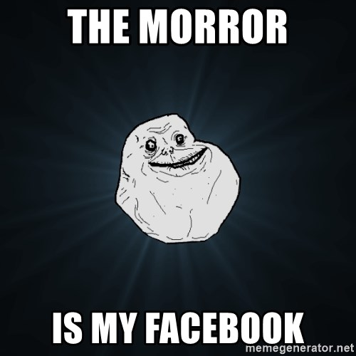 Forever Alone - the morror is my facebook