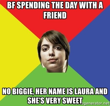 Non Jealous Girl - bf spending the day with a friend no biggie, her name is Laura and she's very sweet