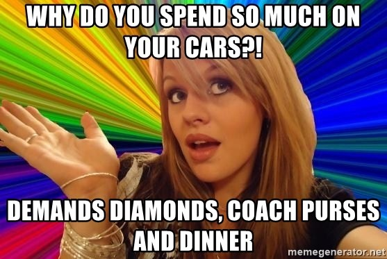 Dumb Blonde - Why do you spend so much on your cars?! Demands diamonds, coach purses and dinneR
