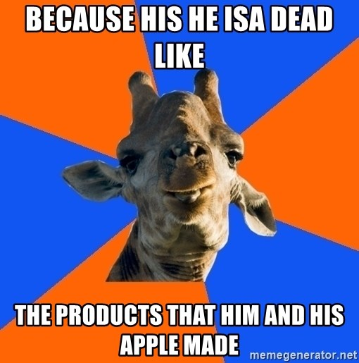 Douchebag Giraffe - Because his he isa dead like the products that him and his apple made