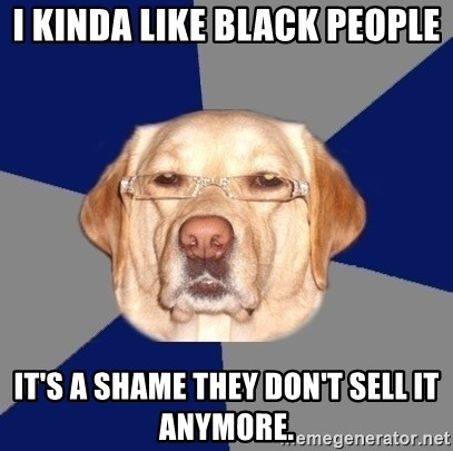 Racist Dog - I kinda like black people It's a shame they don't sell it anymore.