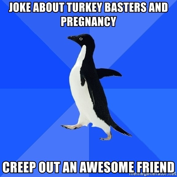 Joke About Turkey Basters And Pregnancy Creep Out An Awesome Friend Socially Awkward Penguin Meme Generator