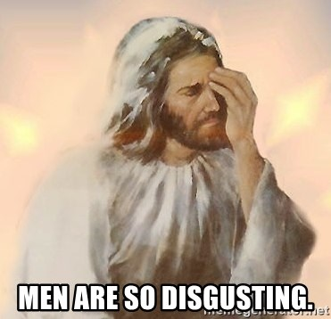Facepalm Jesus - Men are so disgusting.