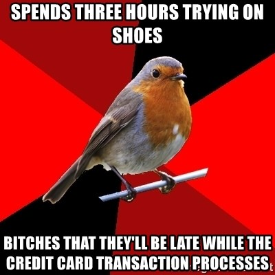 Retail Robin - Spends three hours trying on shoes bitches that they'll be late while the credit card transaction processes