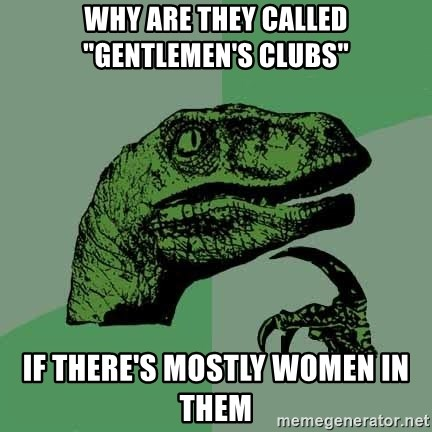 """Raptor - why are they called """"Gentlemen's Clubs"""" if there's mostly women in them"""