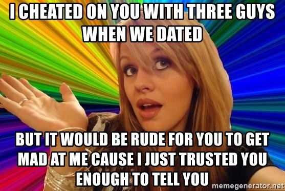 Dumb Blonde - I cheated on you with three guys when we dated But it would be rude for you to get mad at me cause I just trusted you enough to tell you