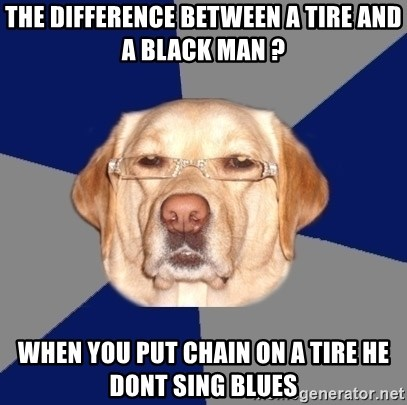 Racist Dawg - the difference between a tire and a black man ? when you put chain on a tire he dont sing blues
