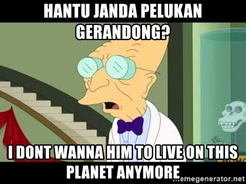 I dont want to live on this planet - hantu janda pelukan gerandong? I dont wanna him to live on this planet anymore