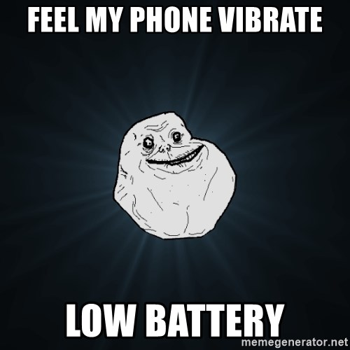 Forever Alone - feel my phone vibrate low battery