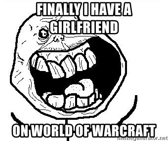Happy Forever Alone - finally i have a girlfriend on world of warcraft
