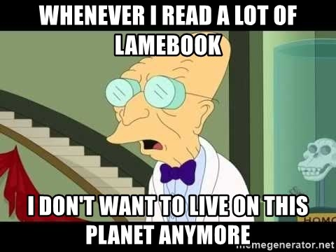 I dont want to live on this planet - whenever i read a lot of lamebook i don't want to live on this planet anymore