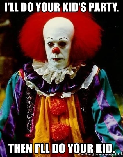 it clown stephen king - I'll DO your kid's Party. Then I'll Do your Kid.