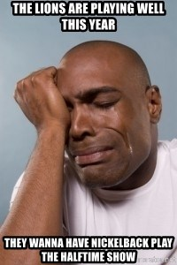 cryingblackman - THE LIONS ARE PLAYING WELL THIS YEAR THEY WANNA HAVE NICKELBACK PLAY THE HALFTIME SHOW