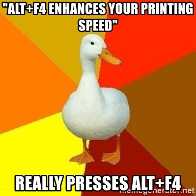 """Technologically Impaired Duck - """"ALt+F4 enhances your printing speed"""" Really presses Alt+F4"""
