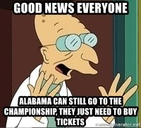 Professor Farnsworth - good news everyone alabama can still go to the championship, they just need to buy tickets