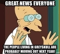 Professor Farnsworth - Great news everyone the people living in greyskull are probably moving out next year!
