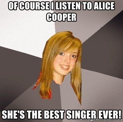 Musically Oblivious 8th Grader - Of course i listen to alice cooper She's the best singer ever!