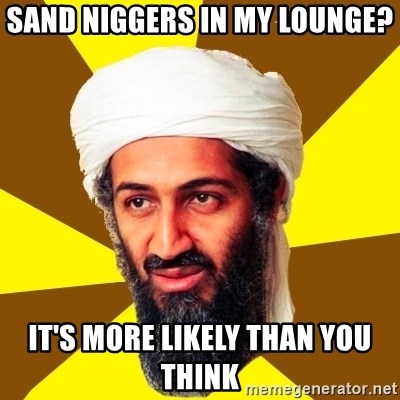 Osama - Sand niggers in my lounge? It's more likely than you think