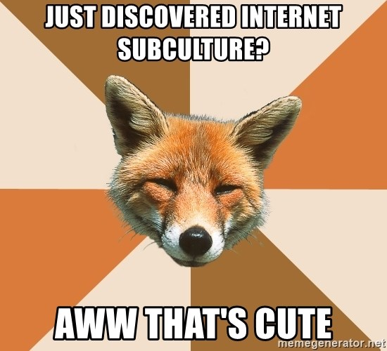 Condescending Fox - just discovered internet subculture? aww that's cute