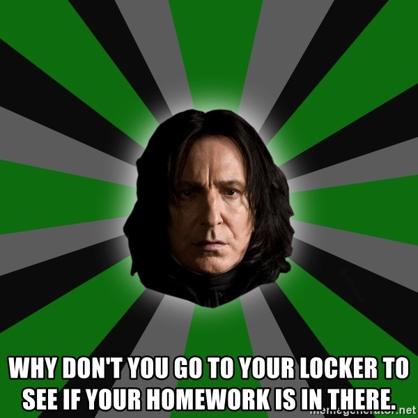 Serious Snape - Why Don't You go to Your Locker to see if your homework is in there.