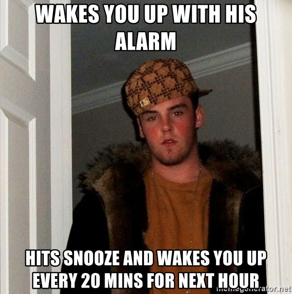 Scumbag Steve - wakes you up with his alarm hits snooze and wakes you up every 20 mins for next hour