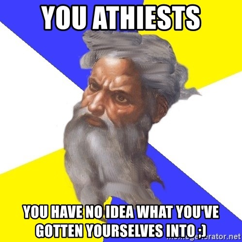 God - you athiests you have no idea what you've gotten yourselves into ;)