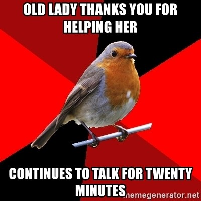 Retail Robin - oLD LADY THANKS YOU FOR HELPING HER CONTINUES TO TALK FOR TWENTY MINUTES