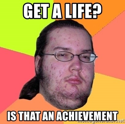 Butthurt Dweller - get a life? is that an achievement