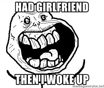 Happy Forever Alone - had girlfriend then i woke up