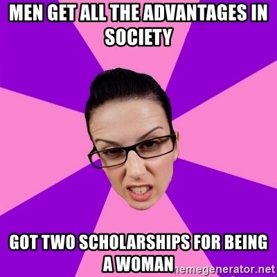Privilege Denying Feminist - Men get all the advantages in Society Got two scholarships for being a woman