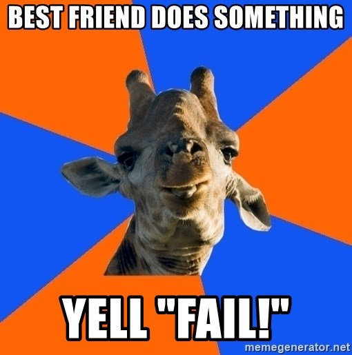 "Douchebag Giraffe - Best friend does something Yell ""FAIL!"""