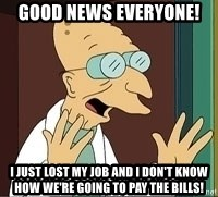 Professor Farnsworth - Good news everyone! I just lost my job and I don't know how we're going to pay the bills!