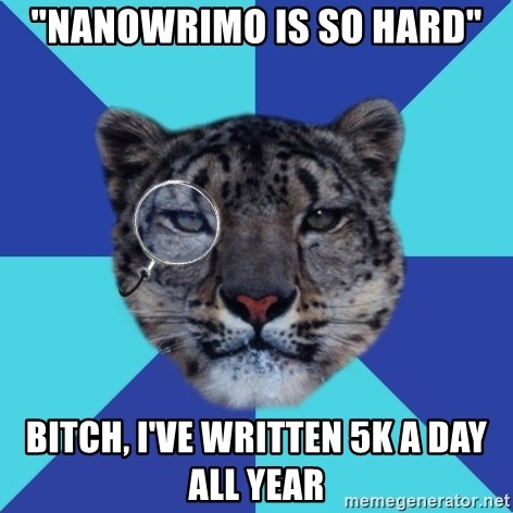 "Writer Leopard - ""NanowriMo is so hard"" Bitch, I've written 5k a day all year"