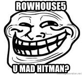 Troll Faceee - Rowhouse5 u mad hitman?