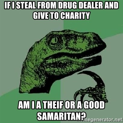 Velociraptor Xd - If I Steal from drug dealer and give to charity Am I a theif or a good samaritan?