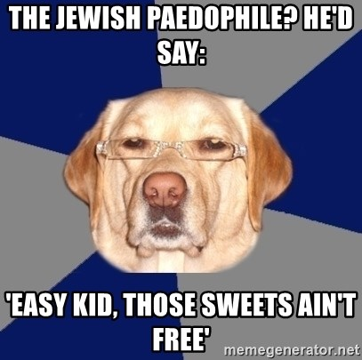 Racist Dog - the jewish paedophile? he'd say: 'Easy kid, those sweets ain't free'