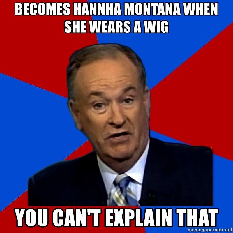 Bill O'Reilly Proves God - becomes hannha montana when she wears a wig you can't explain that