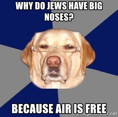 Racist Dog - Why do Jews have big noses? Because air is free