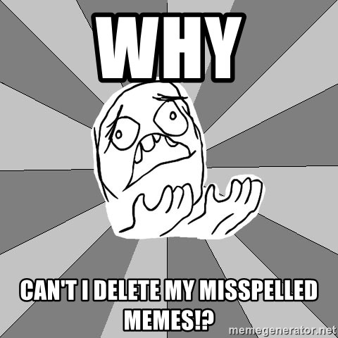 Whyyy??? - WHY Can't I Delete My Misspelled Memes!?