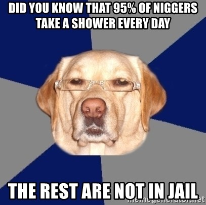 Racist Dawg - Did you know that 95% of niggers take a shower every day The rest are not in jail