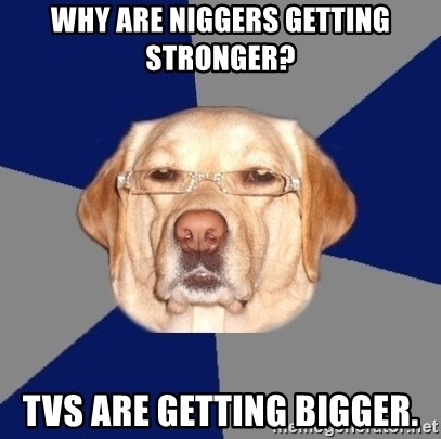 Racist Dog - Why are niggers getting stronger? TVs are getting bigger.