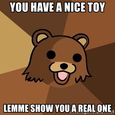 Pedobear - you have a nice toy  lemME SHOW you a real one
