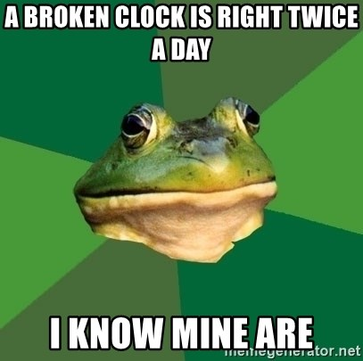 Foul Bachelor Frog - A broken clock is right twice a day I know mine are